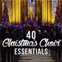 Compilation 40 christmas choir essentials avec Fine Arts Brass Ensemble / Divers Composers / Lincoln Cathedral Choir / Colin Walsh / Chris Hughes...