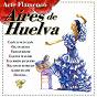 Compilation Arte flamenco : aires de huelva avec Curro Lucena / El Cabrero / Perlita de Huelva / Fosforito / Pepe Marchena...